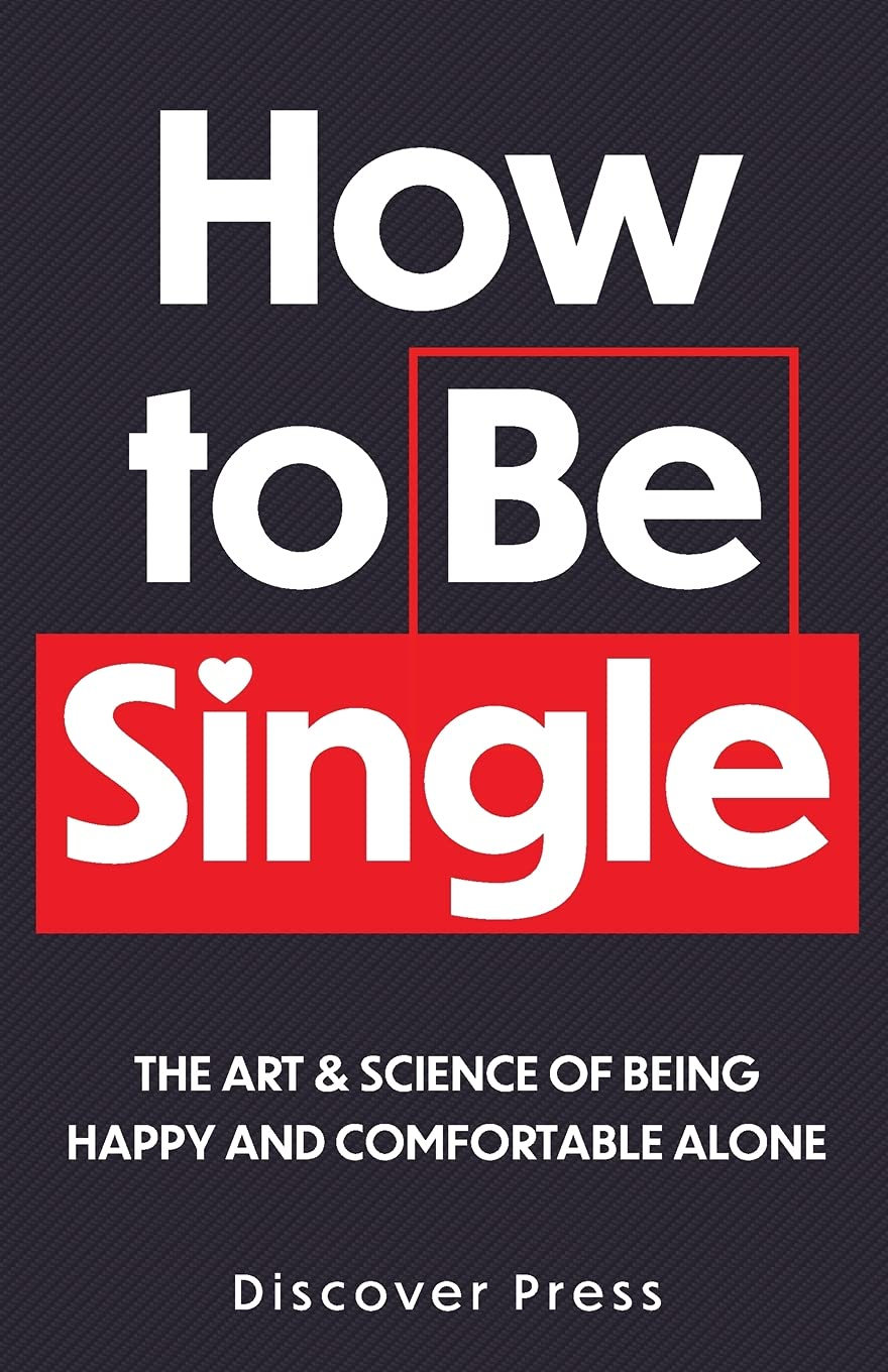 How to Be Single The Art & Science of Being Happy and Comfortable ...