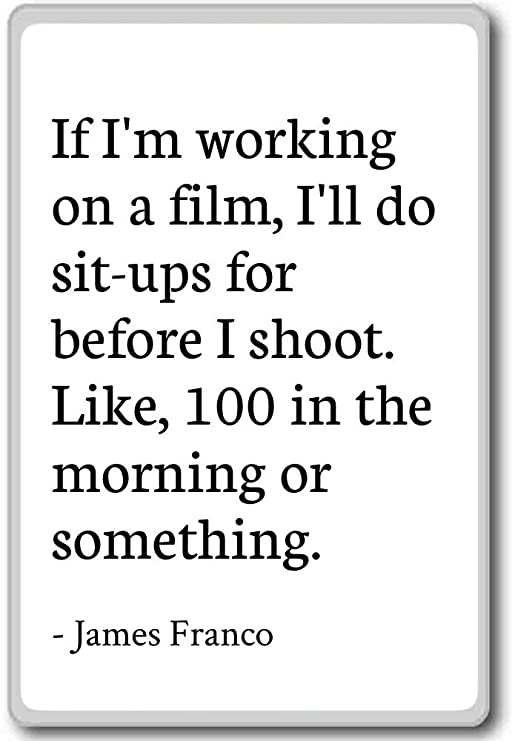 If Im working on a film, Ill do sit-ups for - James Franco ...