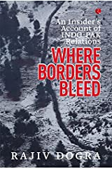 WHERE BORDERS BLEED: AN INSIDER'S ACCOUNT OF INDO-PAK RELATIONS Kindle Edition