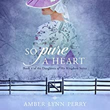 So Pure a Heart: Daughters of His Kingdom, Volume 4 Audiobook by Amber Lynn Perry Narrated by Mary Sarah Agliotta