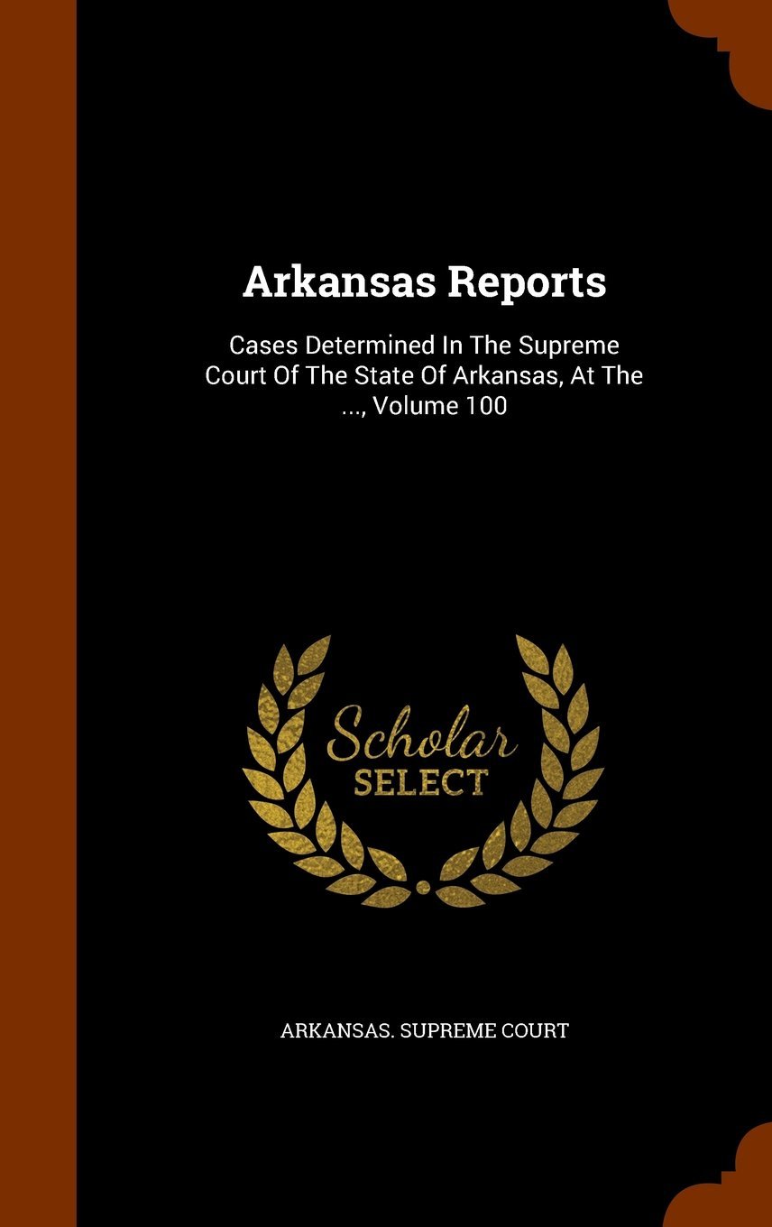 Arkansas Reports: Cases Determined In The Supreme Court Of The State Of Arkansas, At The ..., Volume 100 pdf