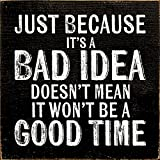 Wooden Sign - Just because it's a bad idea doesn't mean it won't be a good time (Black)