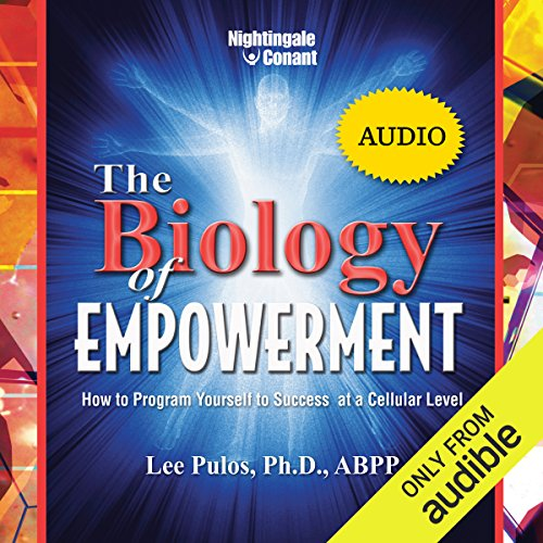 (The Biology of Empowerment: How to Program Yourself to Success at a Cellular Level)