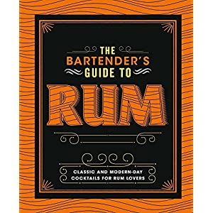 The Bartender's Guide to Rum: Classic and Modern-day Cocktails for Rum Lovers