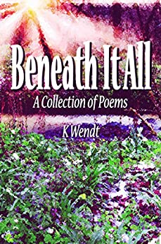 Beneath It All: A Collection of Poems by [Wendt, K]