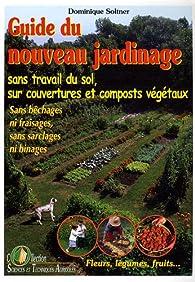 Guide du nouveau jardinage : Sans travail du sol, sur couvertures et composts végétaux par Dominique Soltner