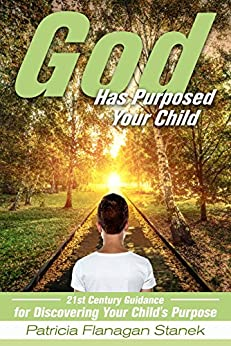 God Has Purposed Your Child : 21st Century Guidance For Discovering Your Child's Purpose by [Flanagan Stanek, Patricia ]