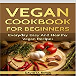 Vegan Cookbook for Beginners: Everyday Easy and Healthy Vegan Recipes | David D. Kings