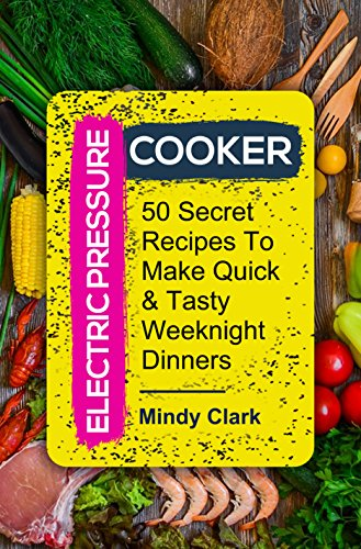 Electric Pressure Cooker: 50 Secret Recipes To Make Quick & Tasty Weeknight Dinners by Mindy  Clark