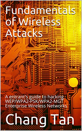 (Fundamentals of Wireless Attacks: A entrant's guide to hacking WEP/WPA2-PSK/WPA2-MGT Enterprise Wireless Networks)