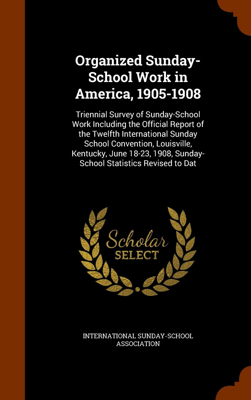 Download Organized Sunday-School Work in America, 1905-1908: Triennial Survey of Sunday-School Work Including the Official Report of the Twelfth International ... 1908, Sunday-School Statistics Revised to Dat PDF