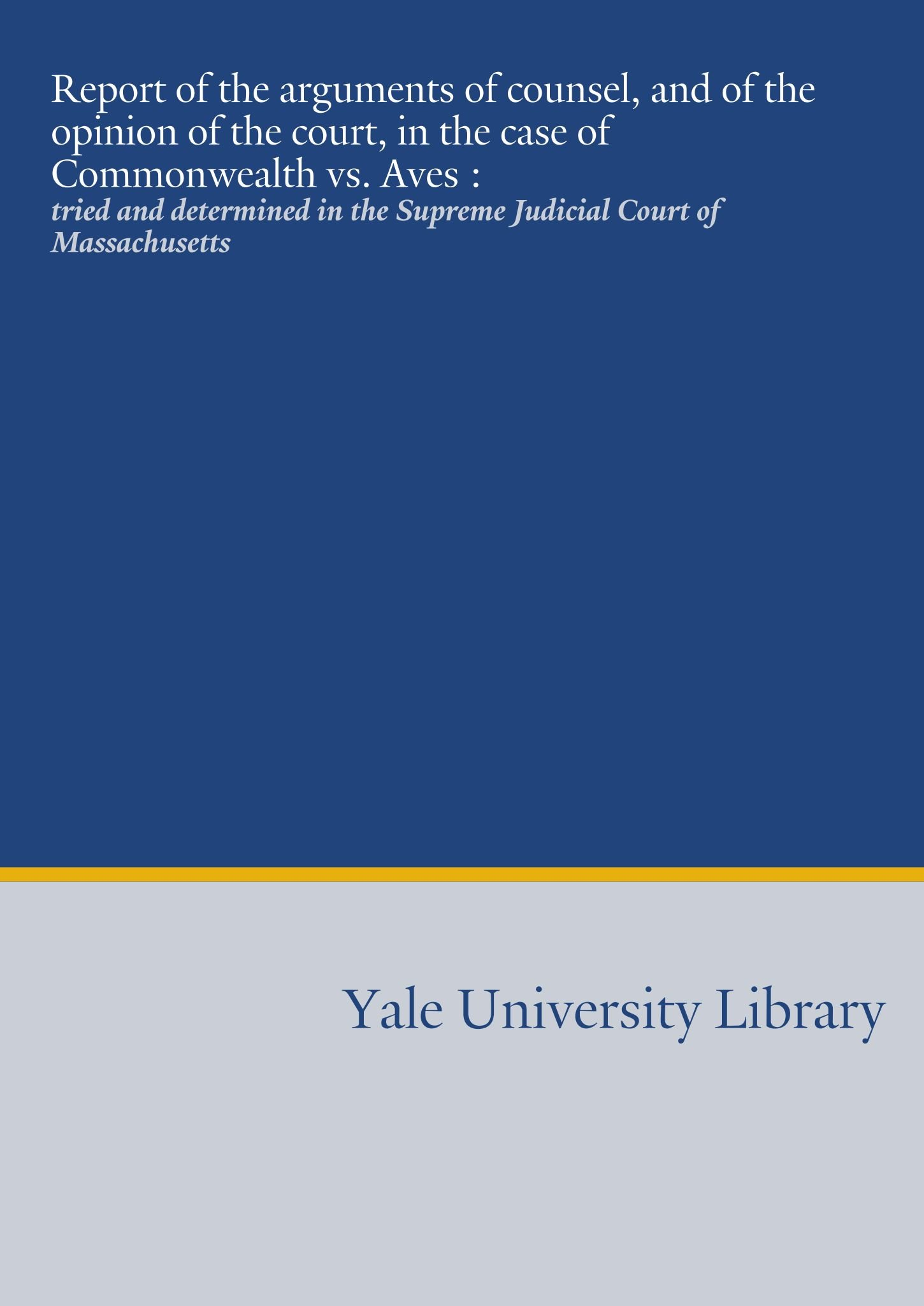 Report of the arguments of counsel, and of the opinion of the court, in the case of Commonwealth vs. Aves :: tried and determined in the Supreme Judicial Court of Massachusetts PDF