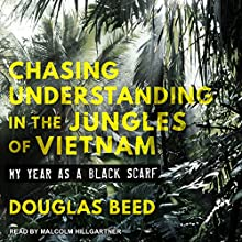Chasing Understanding in the Jungles of Vietnam: My Year as a Black Scarf Audiobook by Douglas Beed Narrated by Malcolm Hillgartner