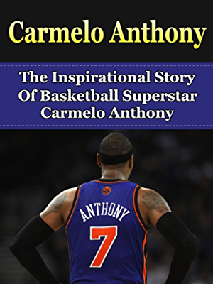 Carmelo Anthony: The Inspirational Story of Basketball Superstar Carmelo Anthony (Carmelo Anthony Unauthorized Biography; New York Knicks; NBA Books)