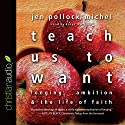 Teach Us to Want: Longing, Ambition and the Life of Faith Audiobook by Jen Pollock Michel Narrated by Karyn O'Bryant