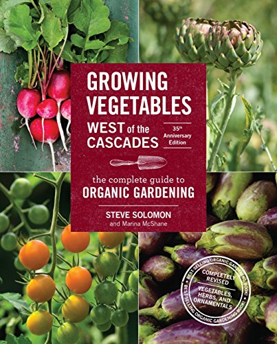 Growing Vegetables West of the Cascades, 35th Anniversary Edition: The Complete Guide to Organic Gardening (Best Vegetables To Grow In The Pacific Northwest)