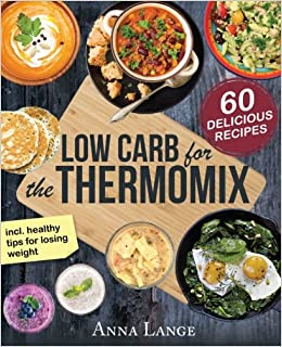 Low carb for the thermomix the cookbook with 60 light and low carb for the thermomix the cookbook with 60 light and delicious recipes amazon anna lange books forumfinder Image collections