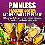 Painless Pressure Cooker Recipes for Lazy People: 50 Surprisingly Simple Pressure Cooker Cookbook Recipes Even Your Lazy Ass Can Make | Phillip Pablo