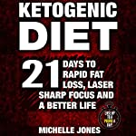 Ketogenic Diet: 21 Days to Rapid Fat Loss, Laser Sharp Focus and a Better Life (Lose Up to a Pound a Day!) | Michelle Jones