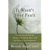 It Wasn't Your Fault: Freeing Yourself from the Shame of Childhood Abuse with the...