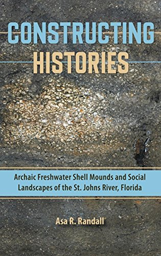 Constructing Histories: Archaic Freshwater Shell Mounds and Social Landscapes of the St. Johns River, Florida (Florida M