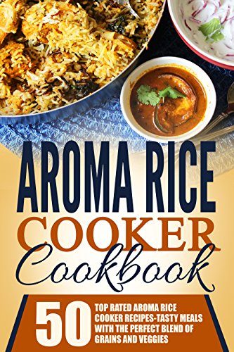 Rice Cooker Cookbook - Aroma Rice Cooker Cookbook: 50 Top Rated Aroma Rice Cooker Recipes-Tasty Meals With The Perfect Blend Of Grains And Veggies