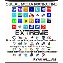 Social Media Marketing Extreme: How to Create an Internet Business that makes money using Facebook and other social networks strategy for getting customers