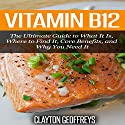 Vitamin B12: The Ultimate Guide to What It Is, Where to Find It, Core Benefits, and Why You Need It Audiobook by Clayton Geoffreys Narrated by JoBe Cerny