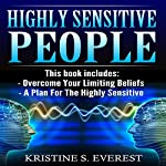 Highly Sensitive People: Overcome Your Limiting Beliefs, a Plan for the Highly Sensitive (Survival Guide, Learning to Thrive, Personal Transformation, Empath) | Kristine S. Everest