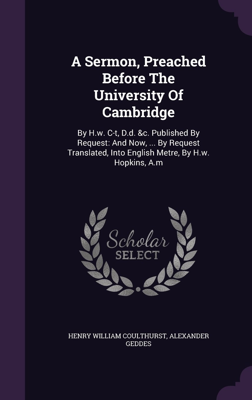 Read Online A Sermon, Preached Before The University Of Cambridge: By H.w. C-t, D.d. &c. Published By Request: And Now, ... By Request Translated, Into English Metre, By H.w. Hopkins, A.m pdf