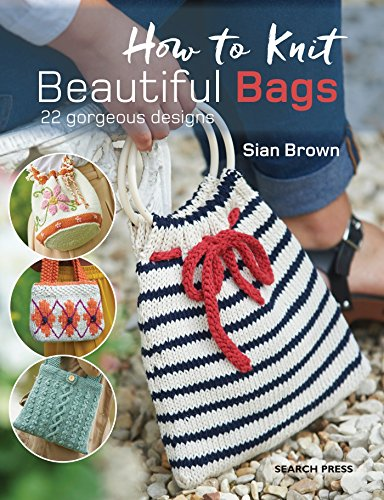 How to Knit Beautiful Bags: 22 Gorgeous Designs (Brown Bag Patterns)