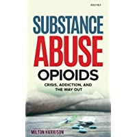 Substance Abuse Opioids: Crisis, Addiction, and THE WAY OUT