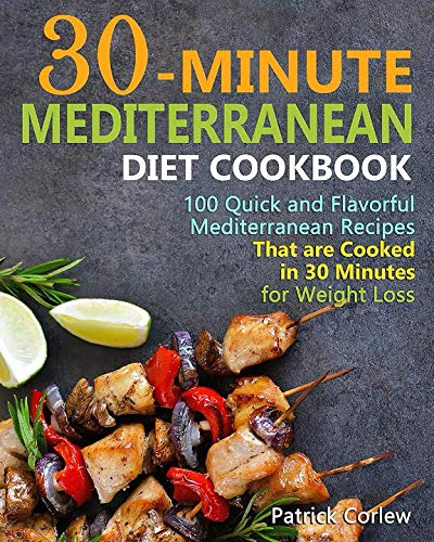 30-Minute  Mediterranean Diet Cookbook: 100 Quick and Flavorful Mediterranean Recipes That Are Cooked in 30 Minutes for Weight Loss