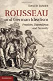Rousseau and German Idealism: Freedom, Dependence and Necessity, David James, 1107037859