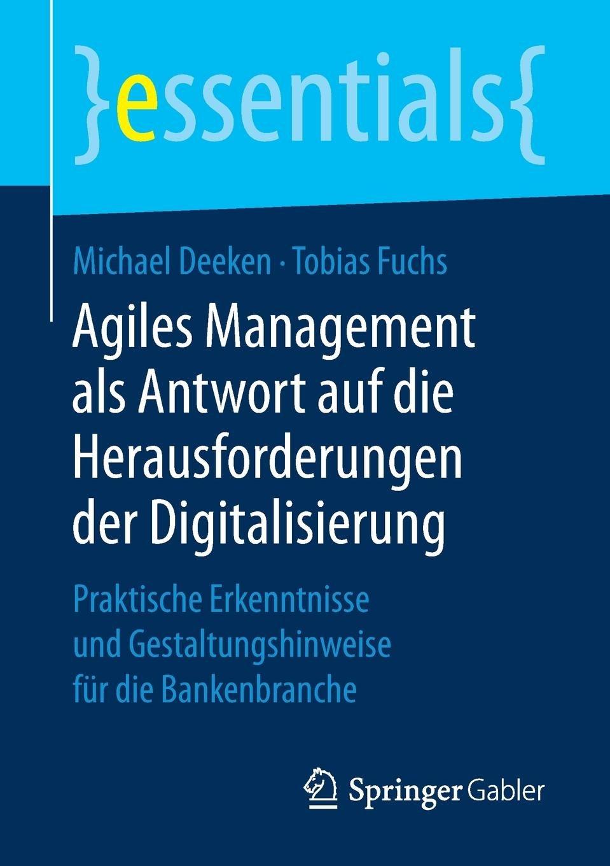 Agiles Management als Antwort auf die Herausforderungen der Digitalisierung: Praktische Erkenntnisse und Gestaltungshinweise für die Bankenbranche (essentials) Taschenbuch – 10. Juli 2018 Michael Deeken Tobias Fuchs Springer Gabler 3658227052