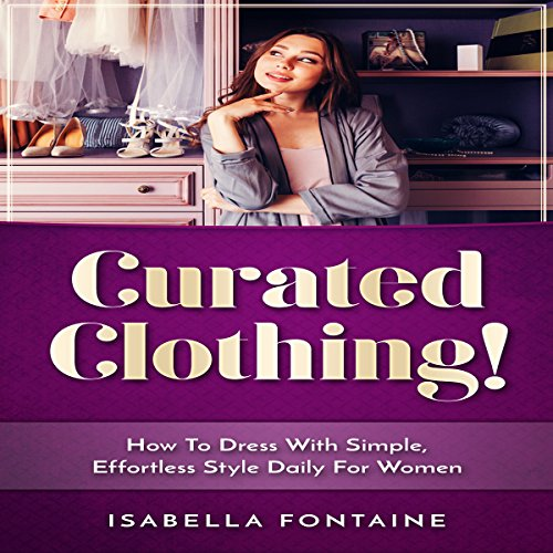 Curated Clothing!: How to Dress with Simple, Effortless Style Daily for Women