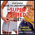 Super Shred for Ultimate Results: A Simple Guide to Understanding the Super Shred Diet to Lose Weight Faster Now! | Alex Grayson