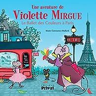 Une aventure de Violette Mirgue : Le ballet des couleurs à Paris par Marie-Constance Mallard