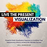 Live the Present Visualization: Powerful Daily Visualization Hypnosis to Condition Your Subconsious Mind to Achieve the Ultimate Success | Will Johnson Jr.