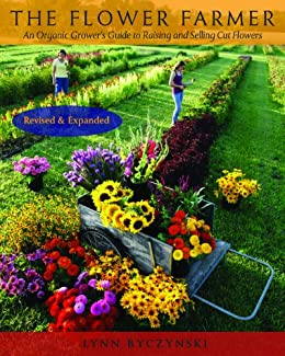 The Flower Farmer: An Organic Grower's Guide to Raising and Selling Cut Flowers (Gardener's Supply Books) by [Byczynski, Lynn]