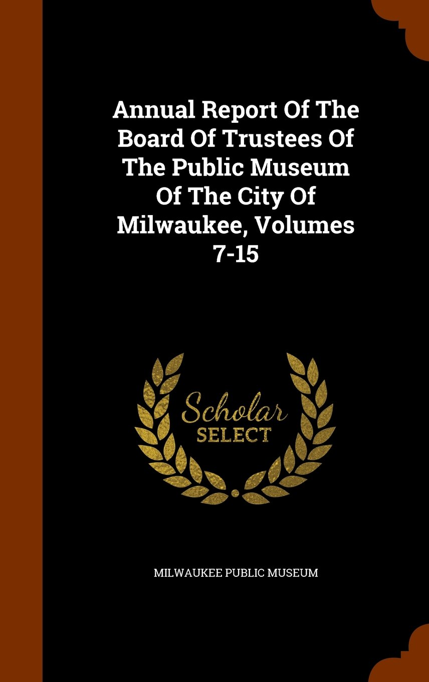 Annual Report Of The Board Of Trustees Of The Public Museum Of The City Of Milwaukee, Volumes 7-15 PDF