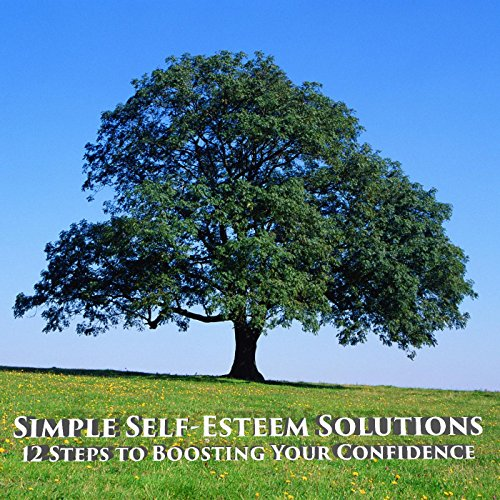 Simple Self-Esteem Solutions: 12 Steps to Boosting Your Confidence