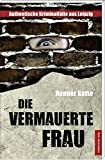 Die vermauerte Frau: Authentische Kriminalfälle aus Leipzig