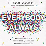 Everybody, Always: Becoming Love in a World Full of Setbacks and Difficult People | Bob Goff