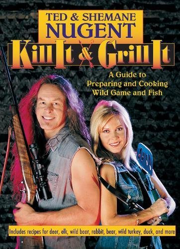 Kill It & Grill It: A Guide to Preparing and Cooking Wild Game and Fish by Ted Nugent, Shemane Nugent