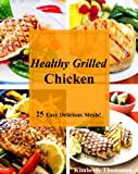 Healthy Grilled Chicken: 25 Easy Delicious Meals! (All Things Chicken Book 1)