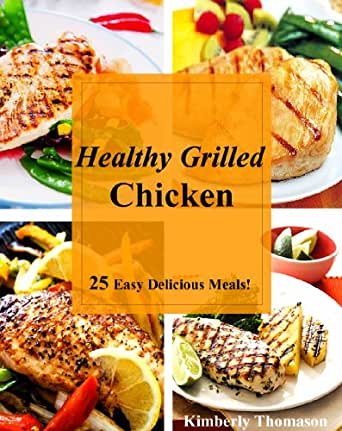 Healthy Grilled Chicken: 25 Easy Delicious Meals! (All Things Chicken ...
