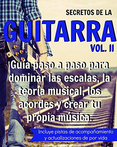 Descargar Libro Secretos De La Guitarra Ii: Guía Paso A Paso Para Dominar Las Escalas, La Teoría Musical, Los Acordes Y Crear Tu Propia Música. Un Guitarrista