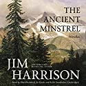 The Ancient Minstrel: Novellas Audiobook by Jim Harrison Narrated by Mark Bramhall, Xe Sands, Keith Szarabajka