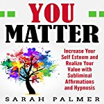 You Matter: Increase Your Self Esteem and Realize Your Value with Subliminal Affirmations and Hypnosis | Sarah Palmer